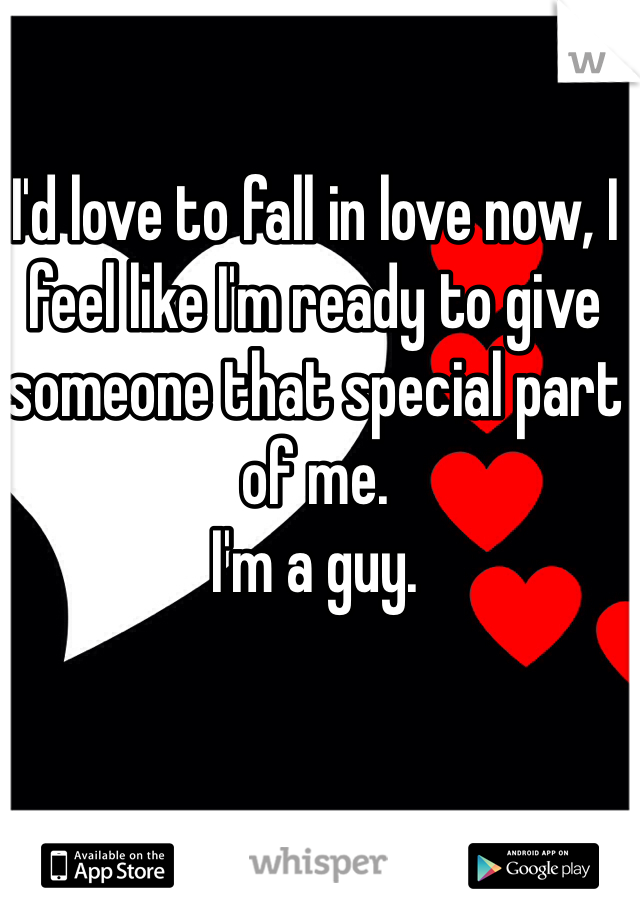 I'd love to fall in love now, I feel like I'm ready to give someone that special part of me.  I'm a guy.