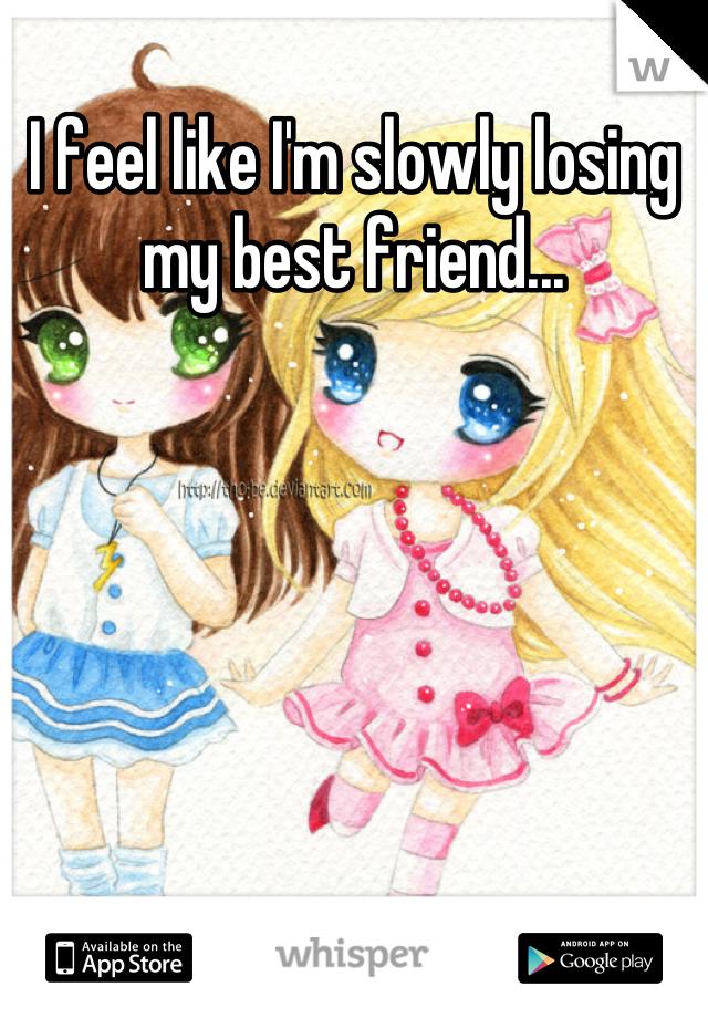 I feel like I'm slowly losing my best friend...