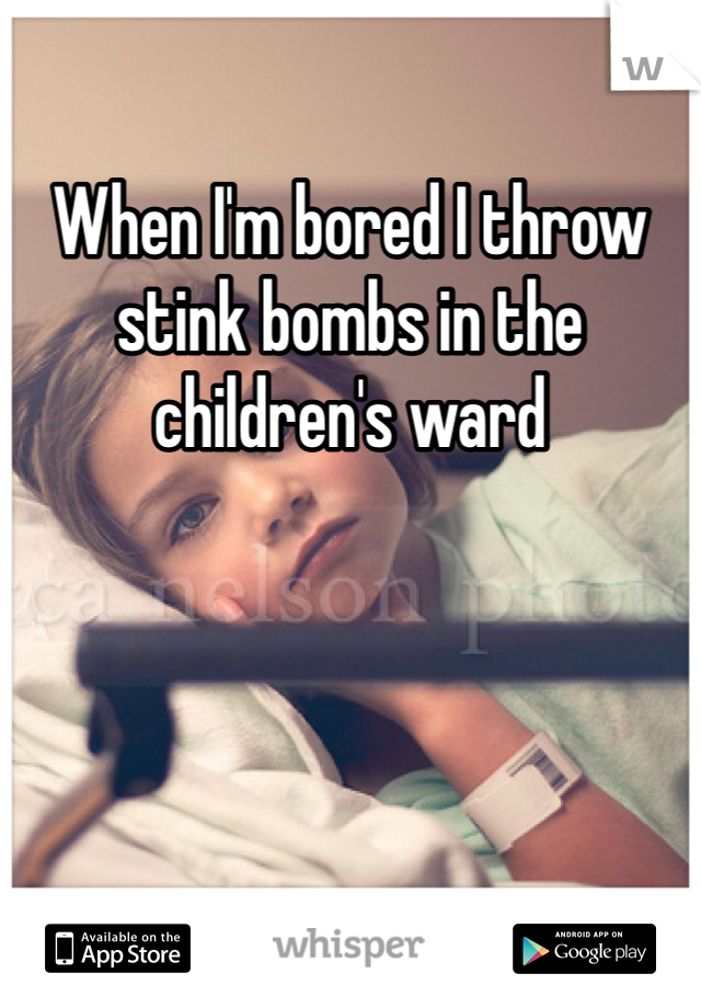 When I'm bored I throw stink bombs in the children's ward
