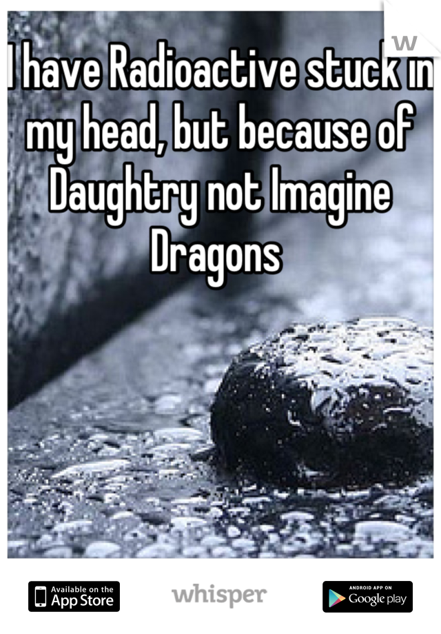 I have Radioactive stuck in my head, but because of Daughtry not Imagine Dragons
