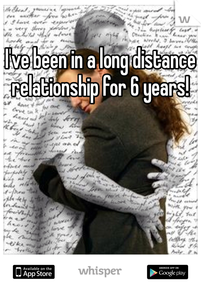 I've been in a long distance relationship for 6 years!