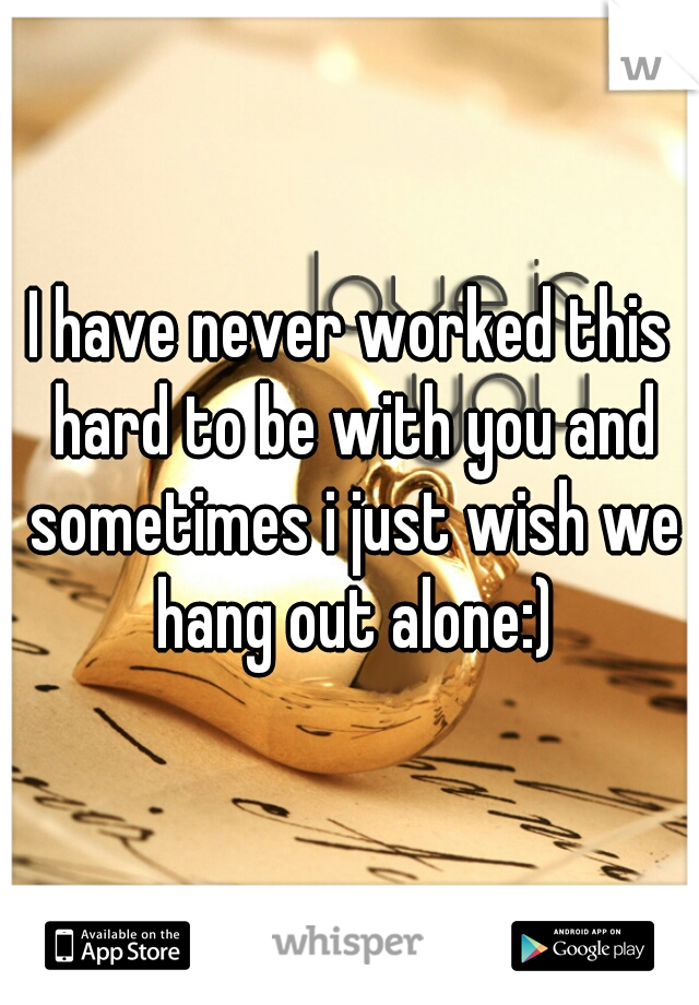 I have never worked this hard to be with you and sometimes i just wish we hang out alone:)