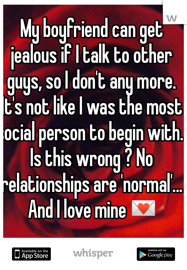 My boyfriend can get jealous if I talk to other guys, so I don't any more. It's not like I was the most social person to begin with. Is this wrong ? No relationships are 'normal'... And I love mine 💌