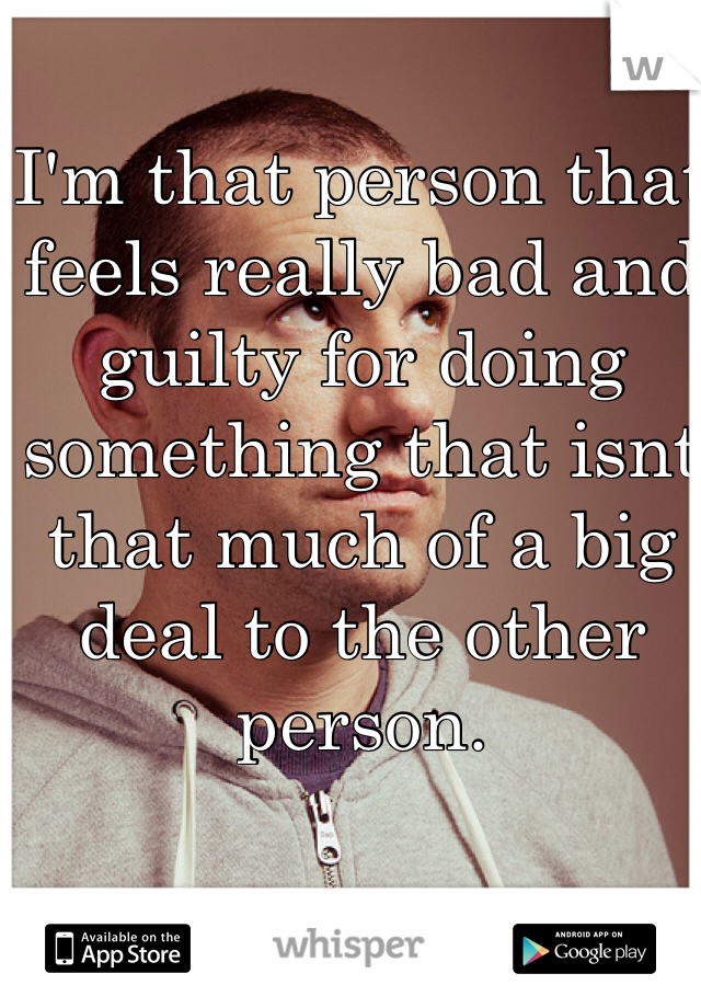I'm that person that feels really bad and guilty for doing something that isnt that much of a big deal to the other person.