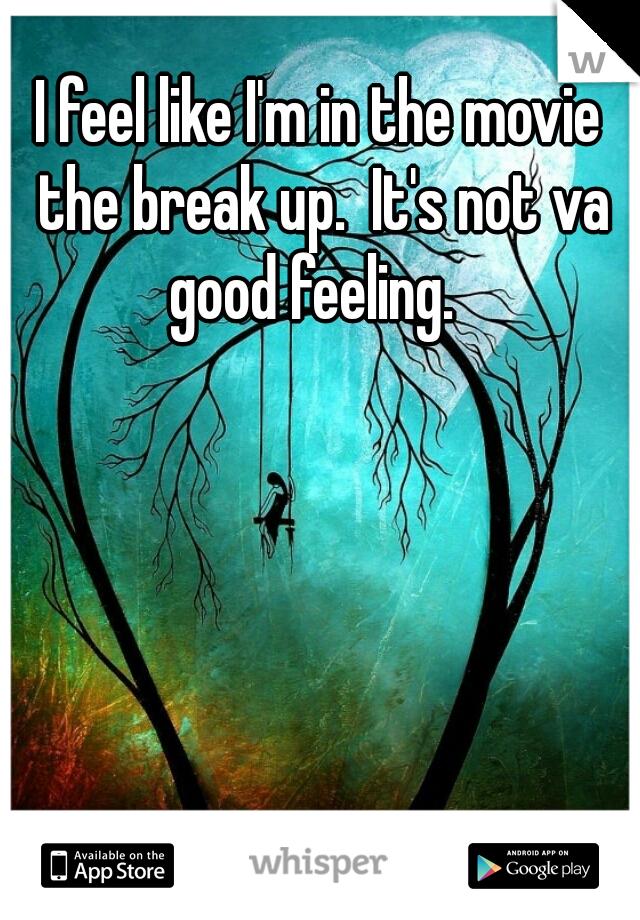 I feel like I'm in the movie the break up.  It's not va good feeling.
