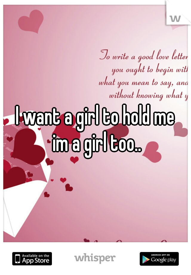 I want a girl to hold me   im a girl too..