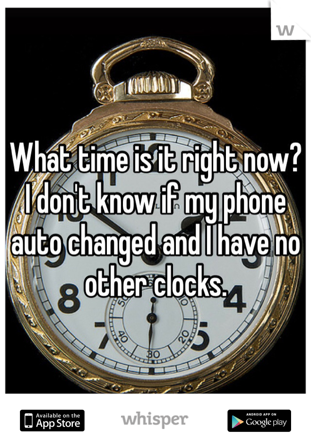 What time is it right now? I don't know if my phone auto changed and I have no other clocks.