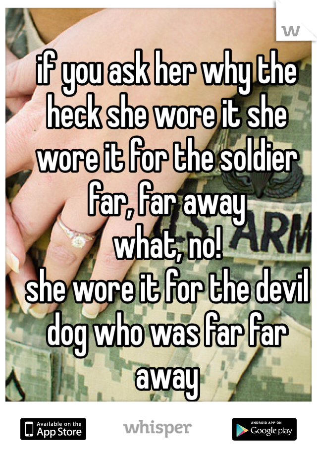 if you ask her why the heck she wore it she wore it for the soldier far, far away what, no!  she wore it for the devil dog who was far far away