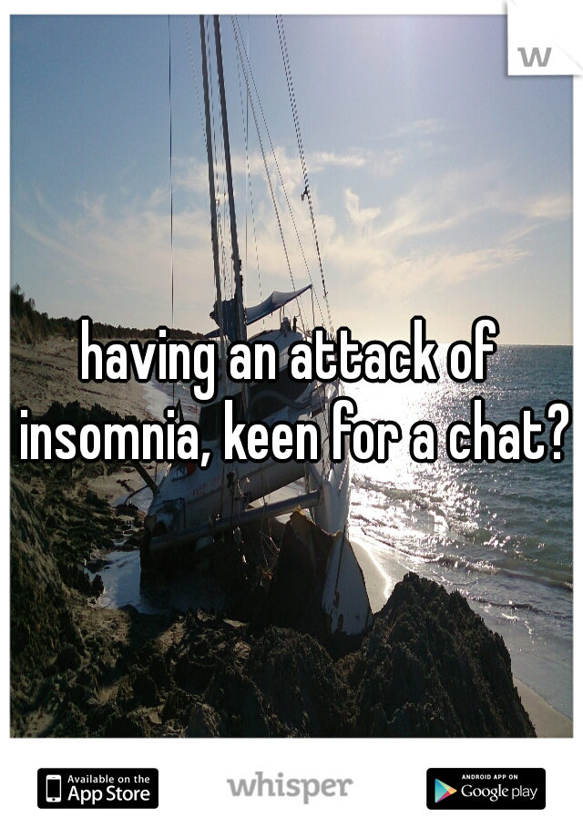 having an attack of insomnia, keen for a chat?
