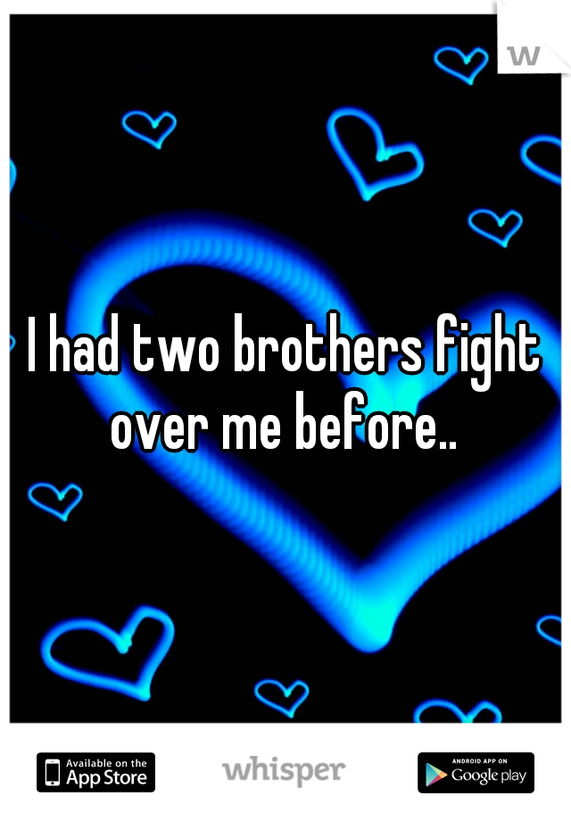 I had two brothers fight over me before..
