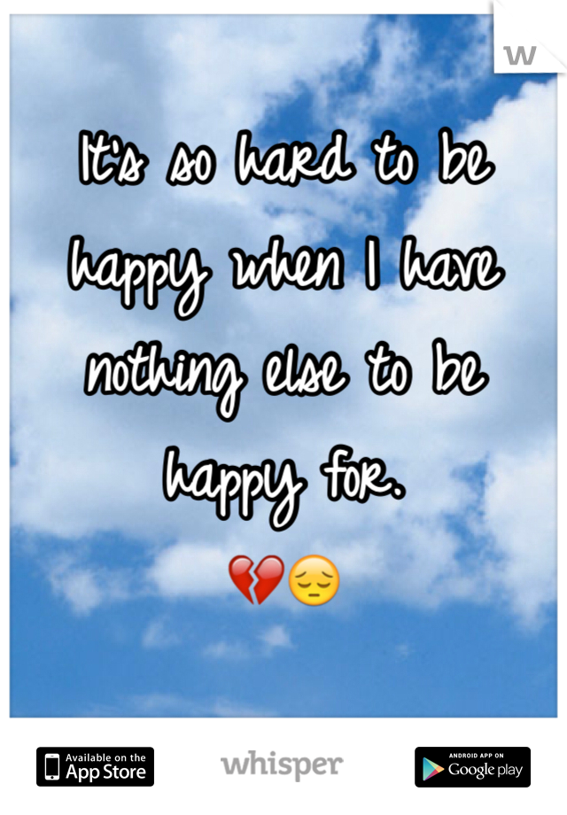 It's so hard to be happy when I have nothing else to be happy for.  💔😔