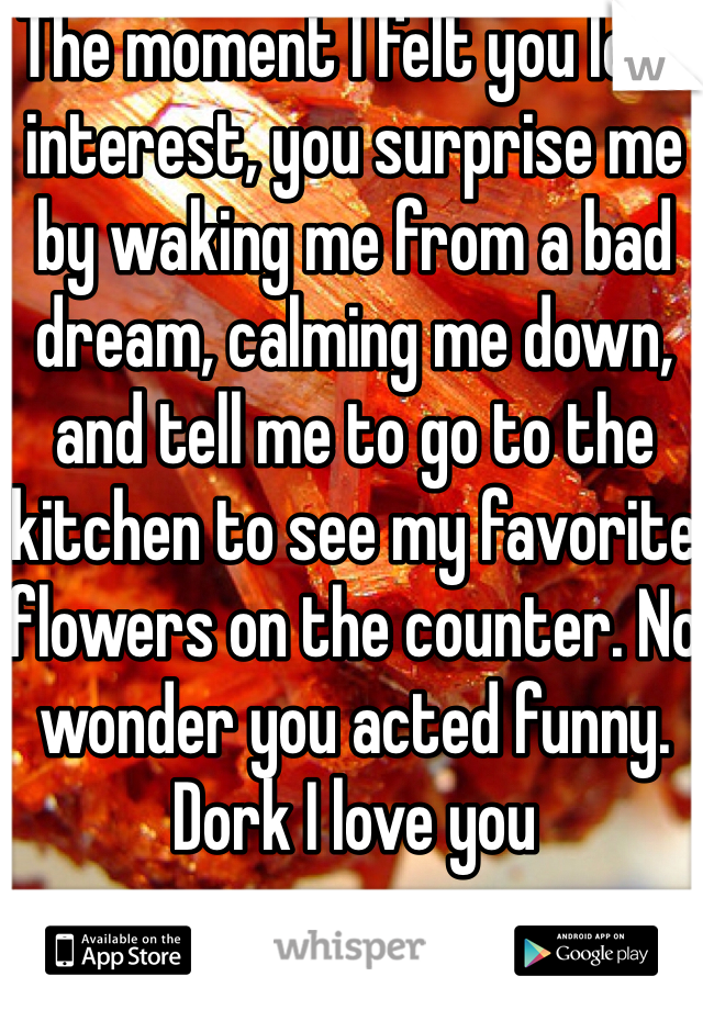 The moment I felt you lost interest, you surprise me by waking me from a bad dream, calming me down, and tell me to go to the kitchen to see my favorite flowers on the counter. No wonder you acted funny. Dork I love you