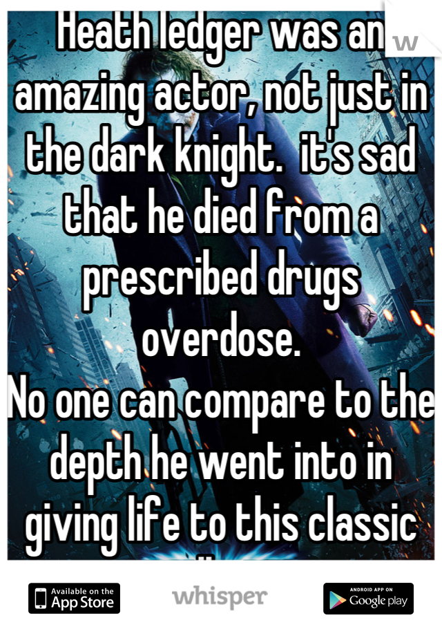 Heath ledger was an amazing actor, not just in the dark knight.  it's sad that he died from a prescribed drugs overdose. No one can compare to the depth he went into in giving life to this classic villain.