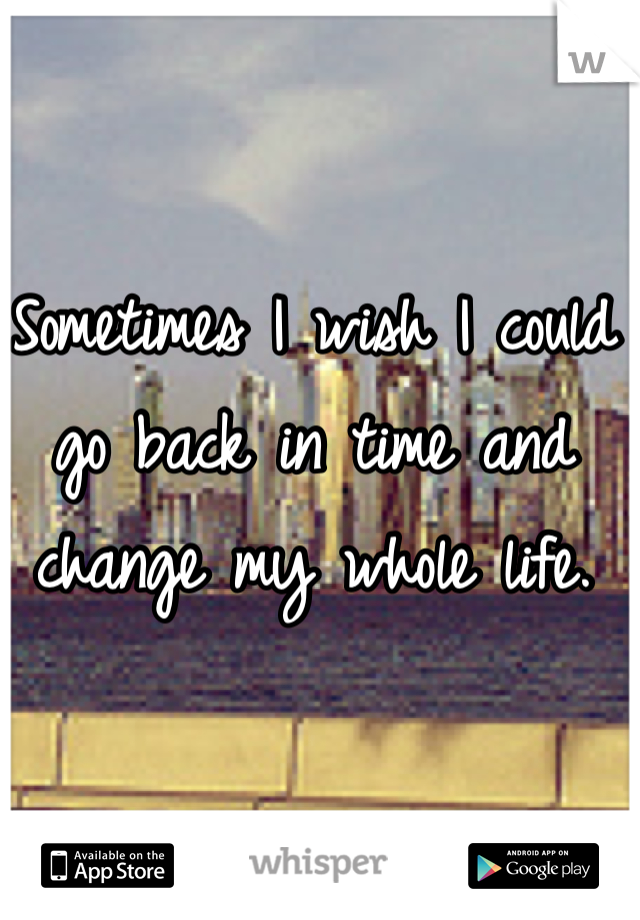 Sometimes I wish I could go back in time and change my whole life.