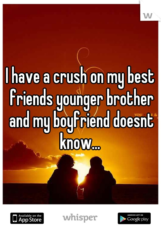 I have a crush on my best friends younger brother and my boyfriend doesnt know...