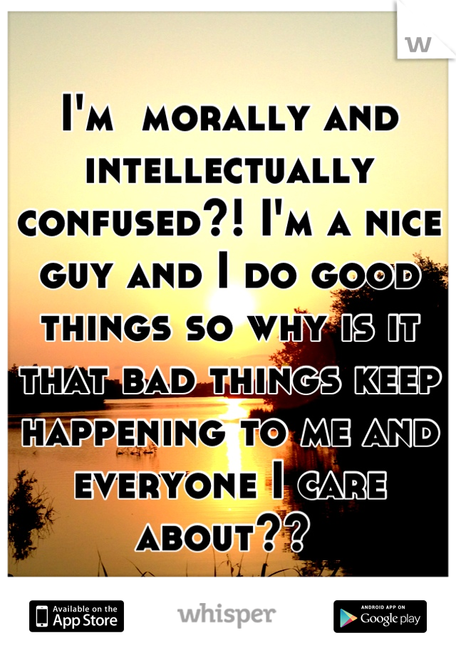 I'm  morally and intellectually confused?! I'm a nice guy and I do good things so why is it that bad things keep happening to me and everyone I care about??