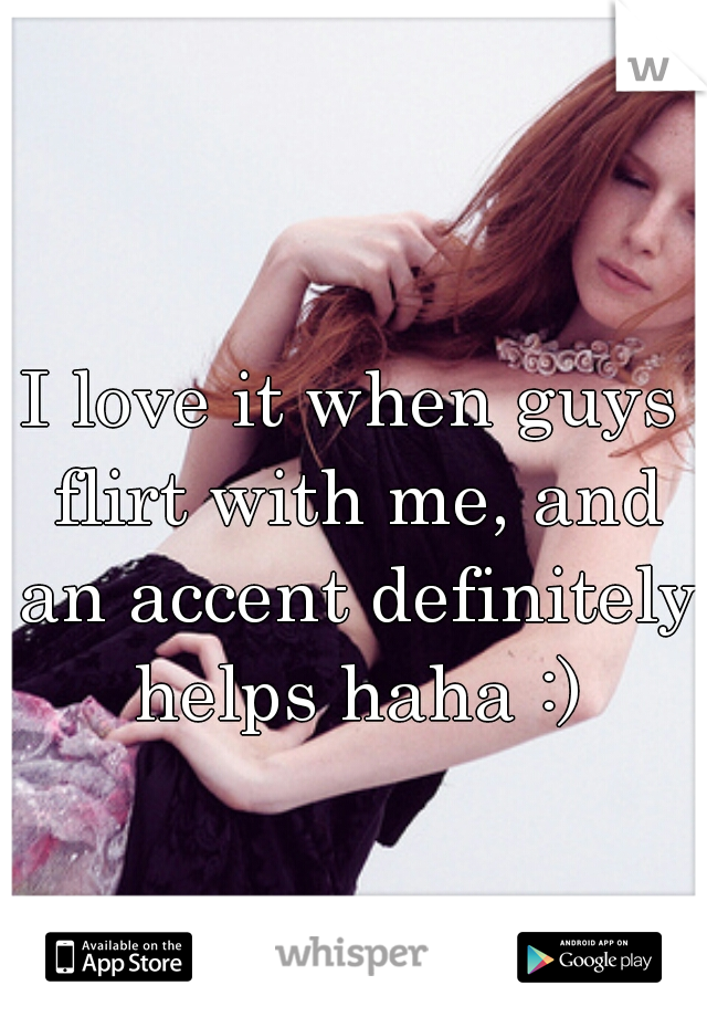 I love it when guys flirt with me, and an accent definitely helps haha :)