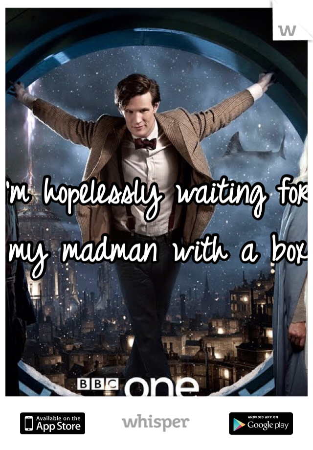 I'm hopelessly waiting for my madman with a box.