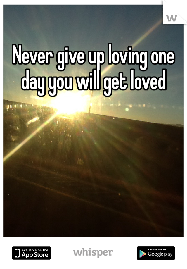 Never give up loving one day you will get loved