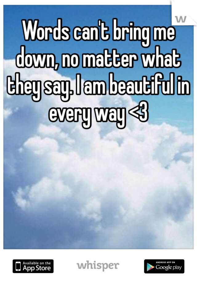 Words can't bring me down, no matter what they say. I am beautiful in every way <3