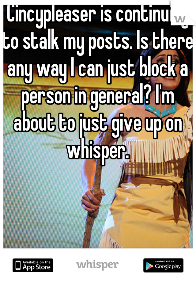 Cincypleaser is continuing to stalk my posts. Is there any way I can just block a person in general? I'm about to just give up on whisper.
