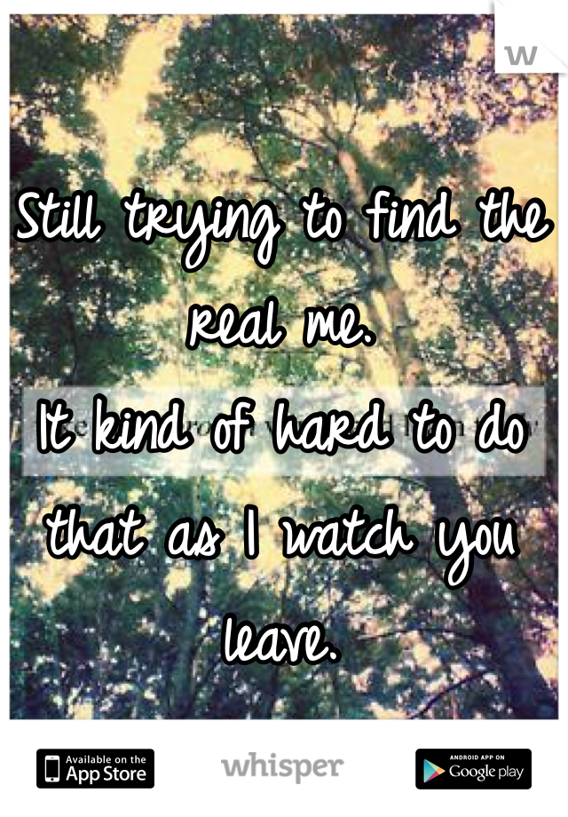 Still trying to find the real me. It kind of hard to do that as I watch you leave.