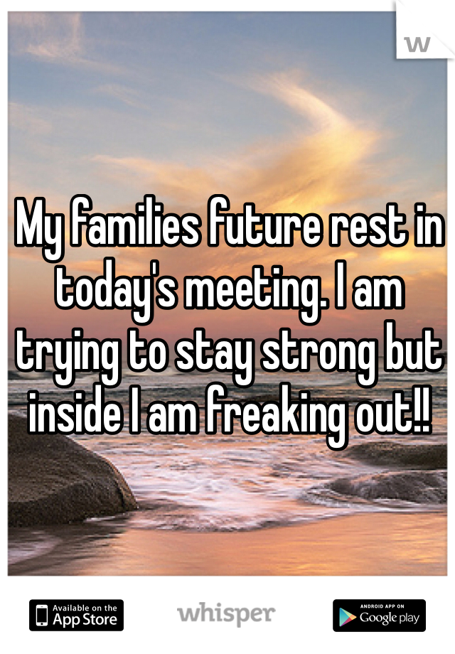 My families future rest in today's meeting. I am trying to stay strong but inside I am freaking out!!