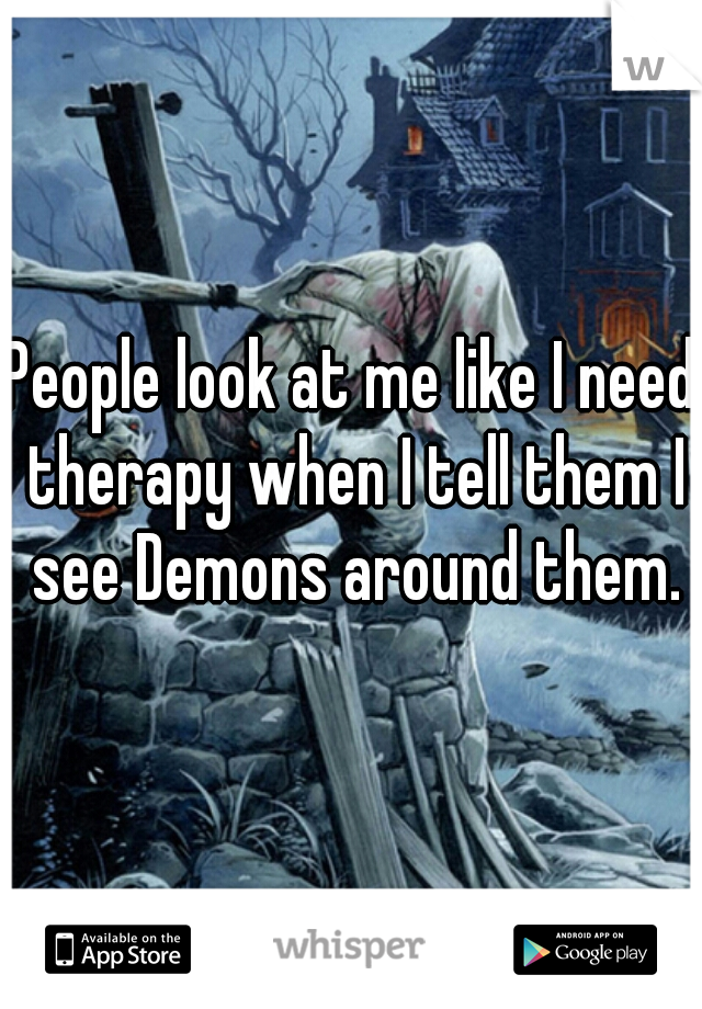 People look at me like I need therapy when I tell them I see Demons around them.