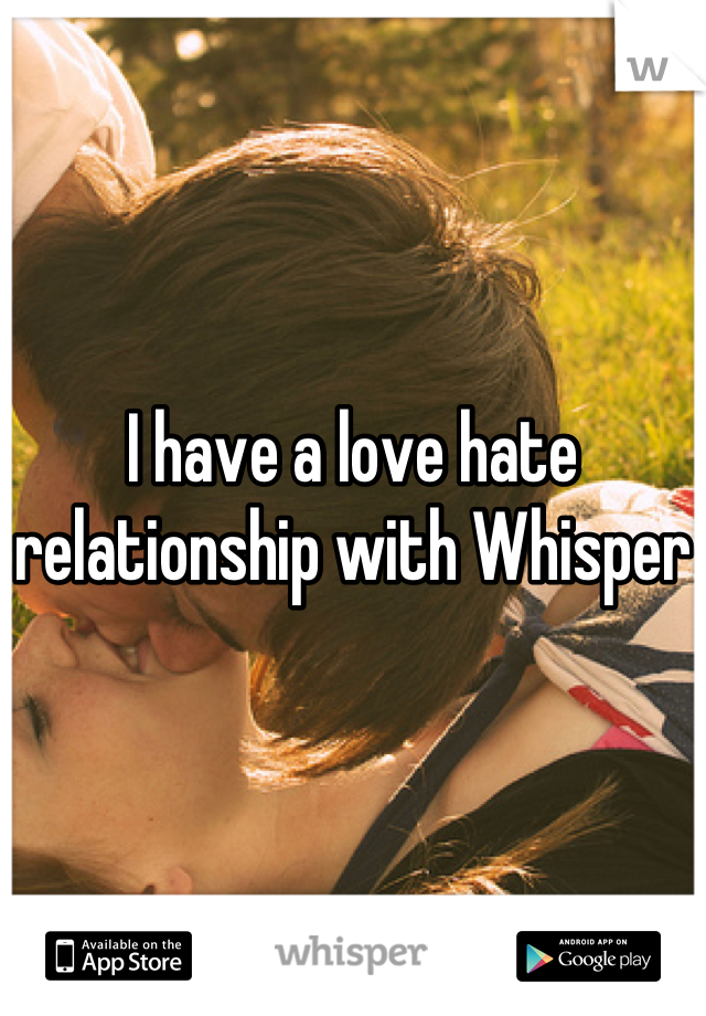 I have a love hate relationship with Whisper
