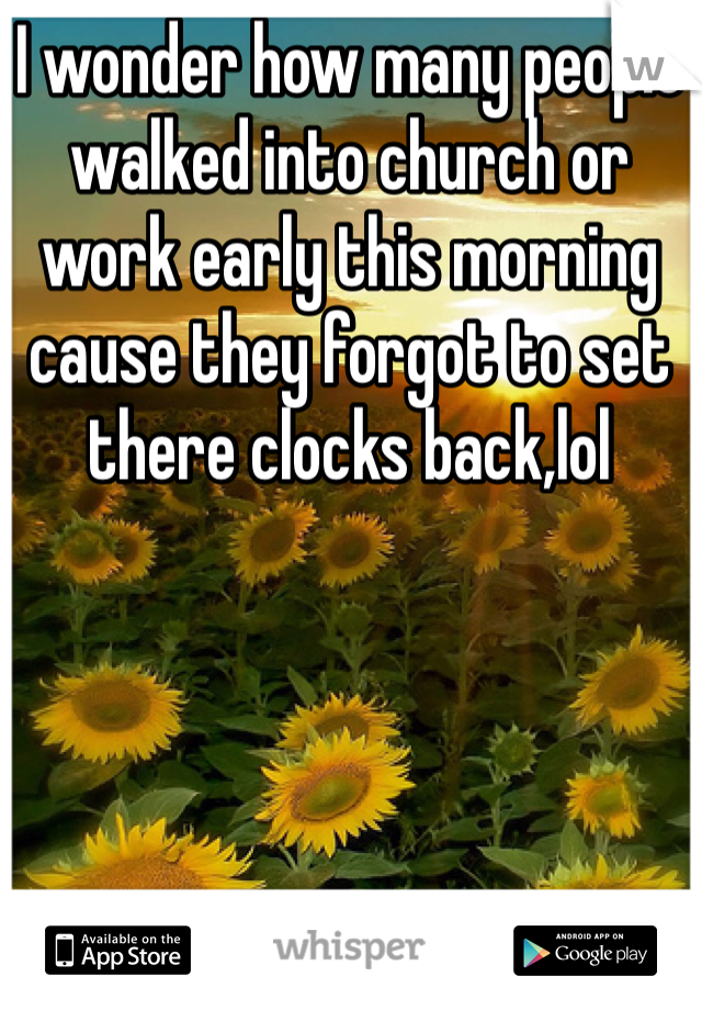 I wonder how many people walked into church or work early this morning cause they forgot to set there clocks back,lol