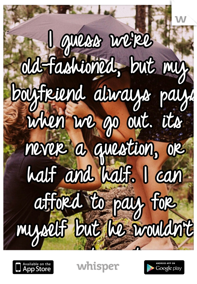 I guess we're old-fashioned, but my boyfriend always pays when we go out. its never a question, or half and half. I can afford to pay for myself but he wouldn't want me to.