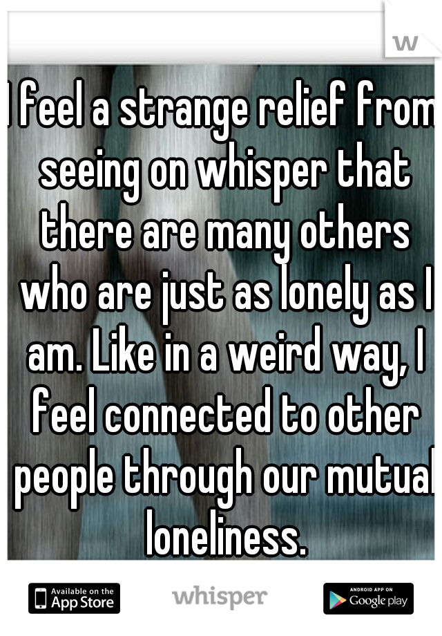 I feel a strange relief from seeing on whisper that there are many others who are just as lonely as I am. Like in a weird way, I feel connected to other people through our mutual loneliness.