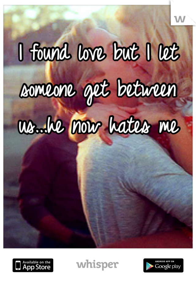 I found love but I let someone get between us...he now hates me