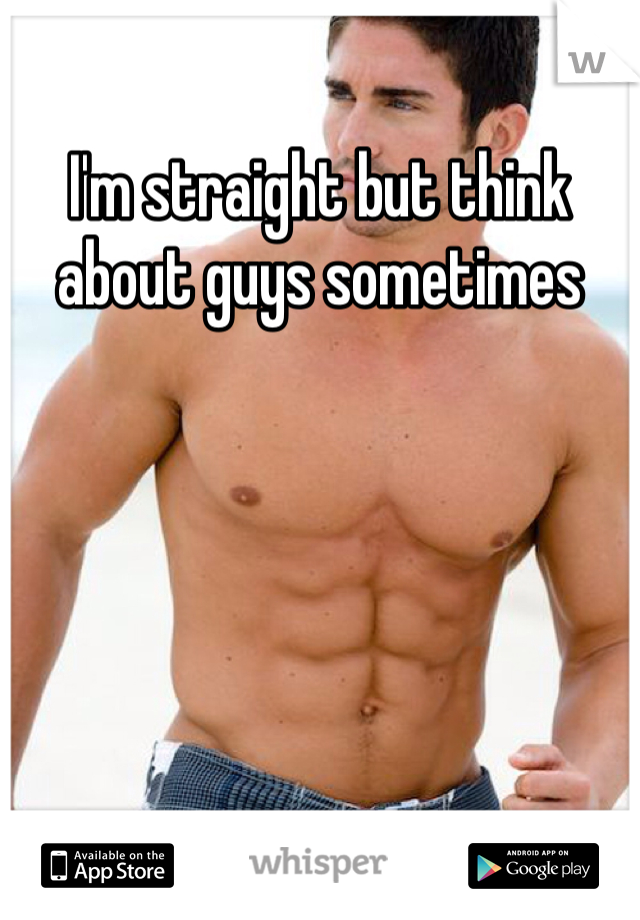 I'm straight but think about guys sometimes