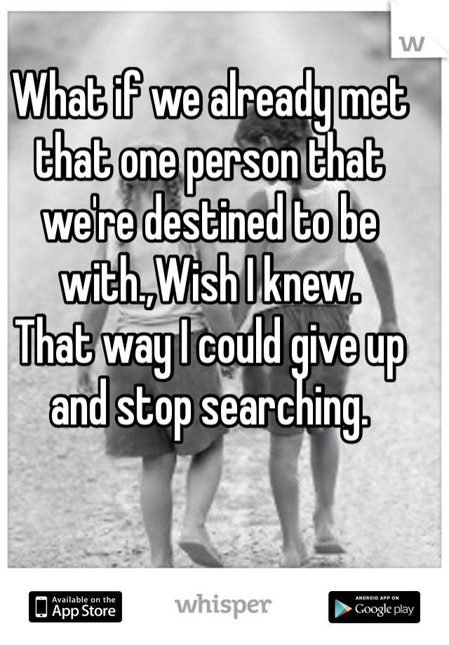 What if we already met that one person that we're destined to be with.,Wish I knew.  That way I could give up and stop searching.