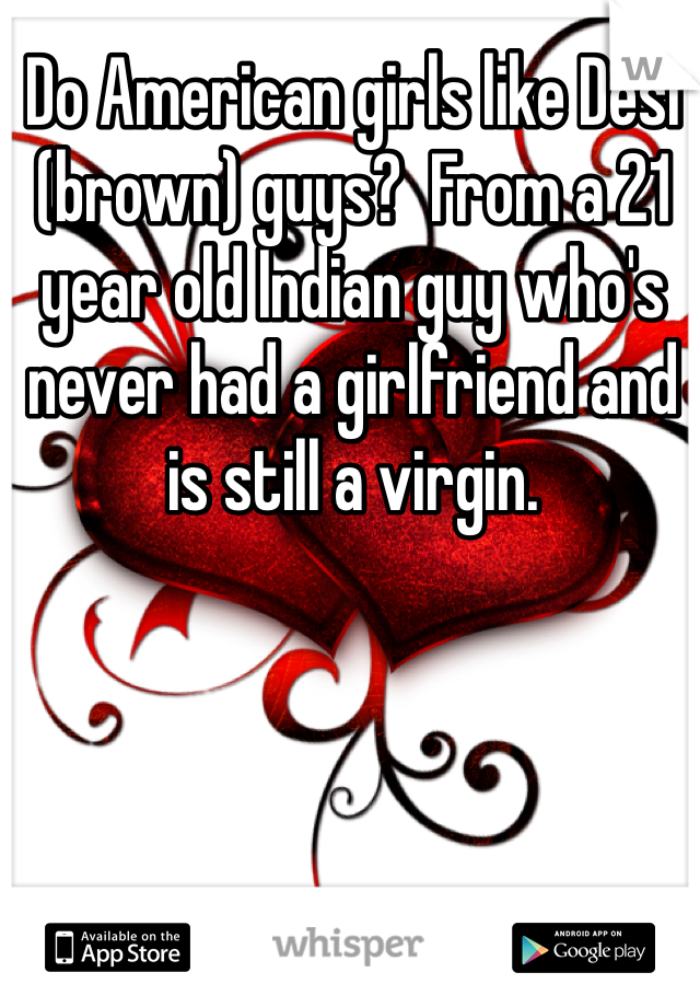Do American girls like Desi (brown) guys?  From a 21 year old Indian guy who's never had a girlfriend and is still a virgin.