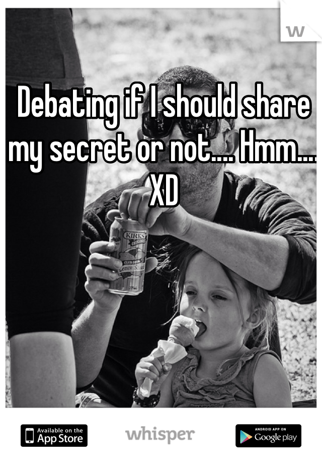 Debating if I should share my secret or not.... Hmm.... XD