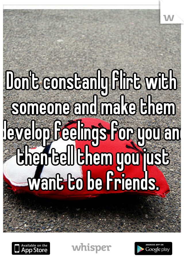 Don't constanly flirt with someone and make them develop feelings for you and then tell them you just want to be friends.