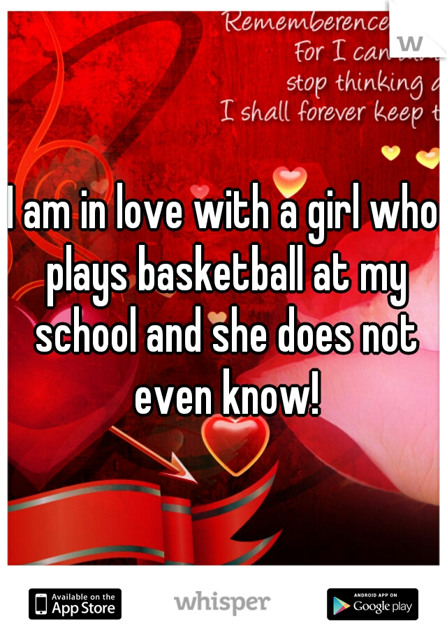 I am in love with a girl who plays basketball at my school and she does not even know!
