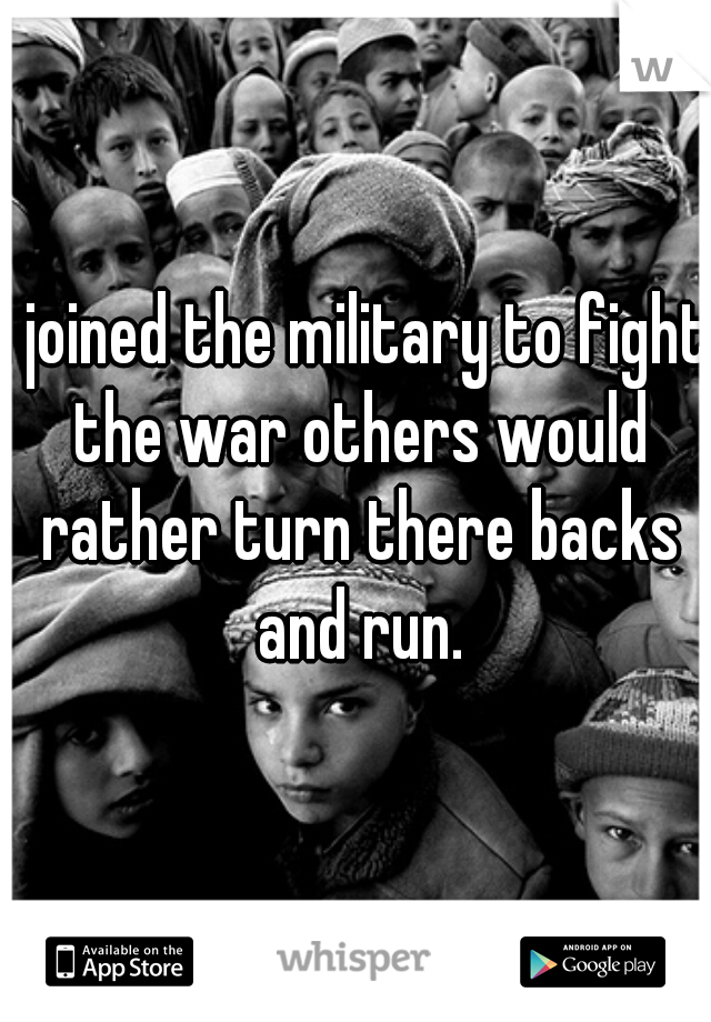 I joined the military to fight the war others would rather turn there backs and run.