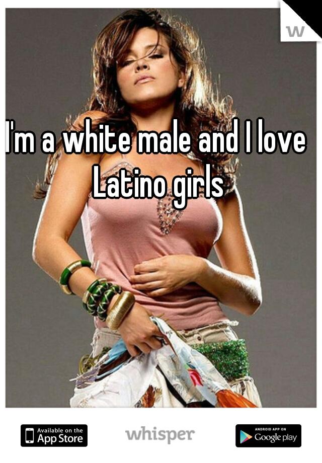 I'm a white male and I love Latino girls