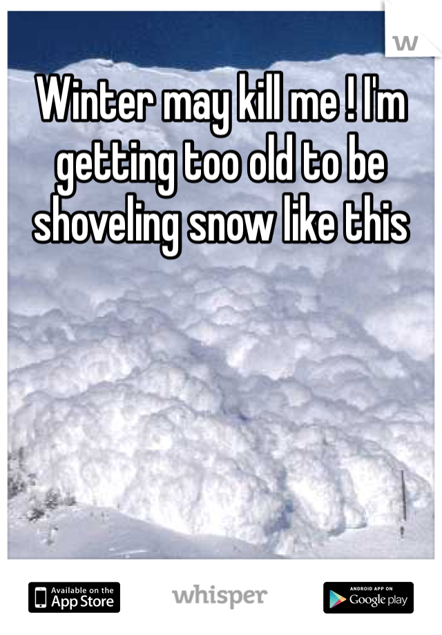 Winter may kill me ! I'm getting too old to be shoveling snow like this