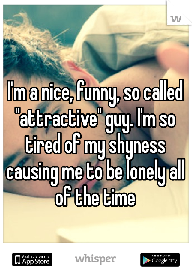 """I'm a nice, funny, so called """"attractive"""" guy. I'm so tired of my shyness causing me to be lonely all of the time"""