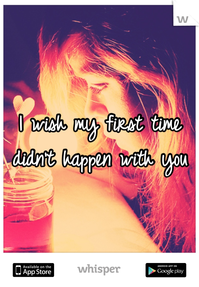 I wish my first time didn't happen with you