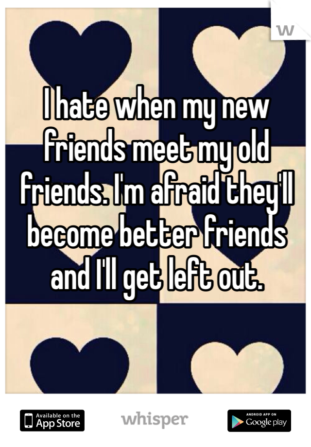 I hate when my new friends meet my old friends. I'm afraid they'll become better friends and I'll get left out.