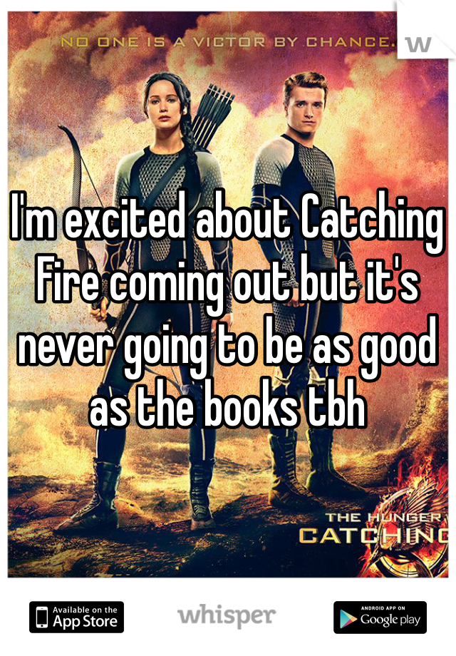 I'm excited about Catching Fire coming out but it's never going to be as good as the books tbh