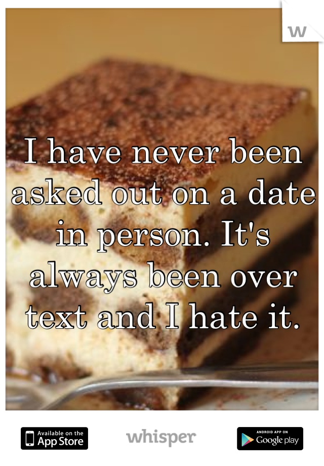 I have never been asked out on a date in person. It's always been over text and I hate it.