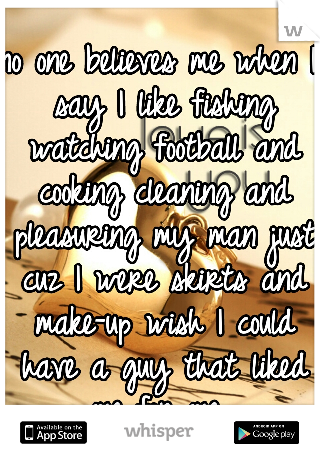 no one believes me when I say I like fishing watching football and cooking cleaning and pleasuring my man just cuz I were skirts and make-up wish I could have a guy that liked me for me