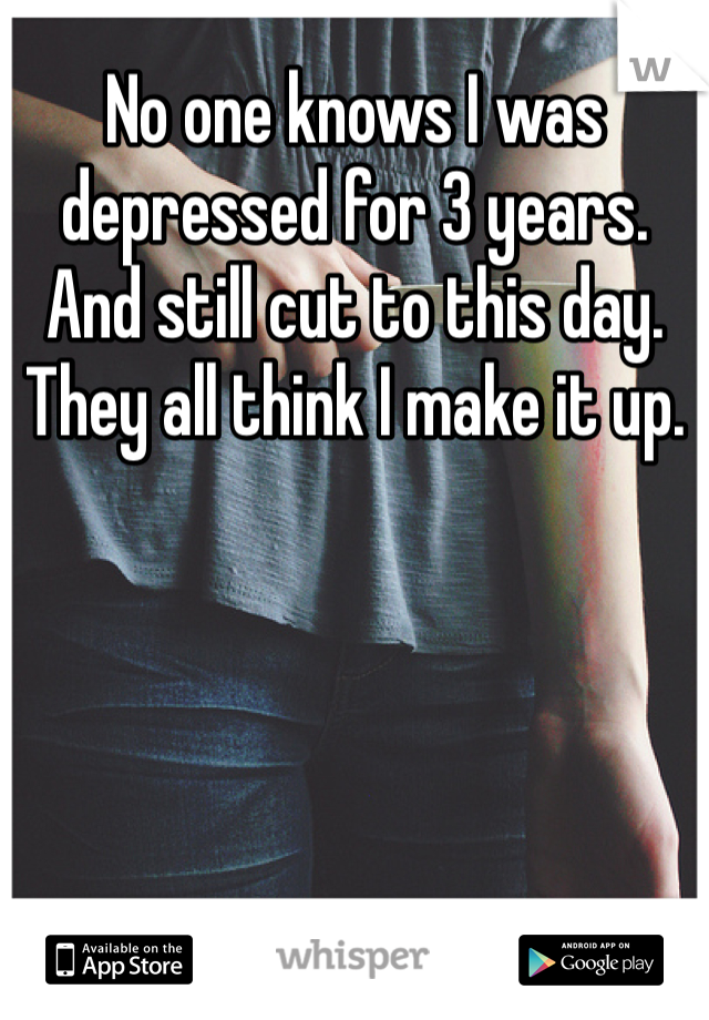 No one knows I was depressed for 3 years. And still cut to this day. They all think I make it up.