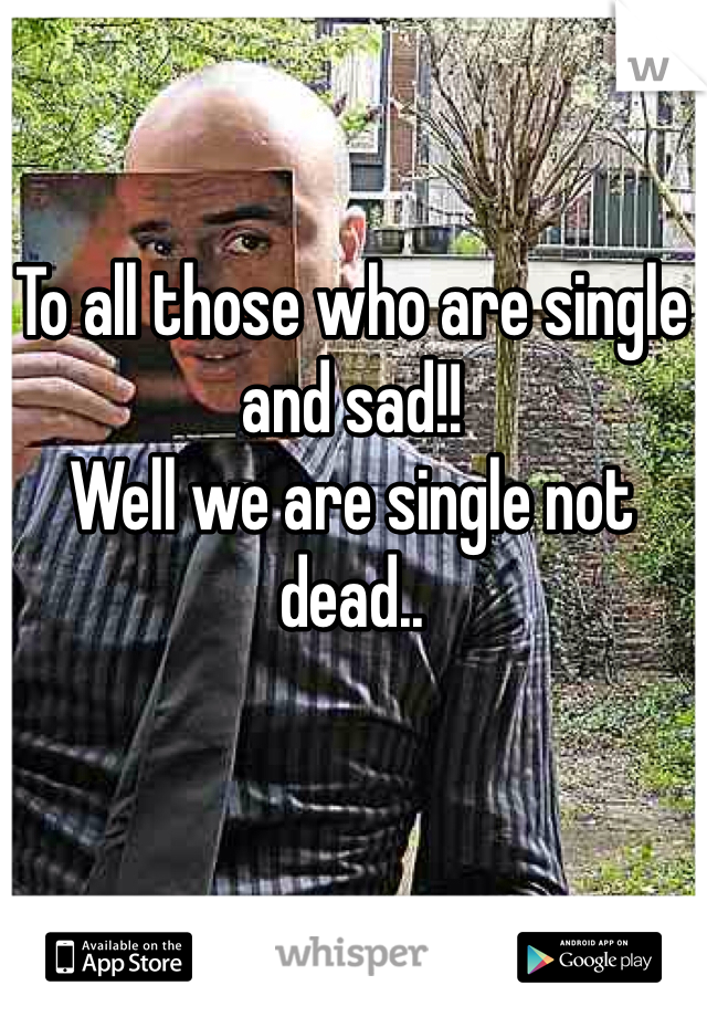 To all those who are single and sad!! Well we are single not dead..